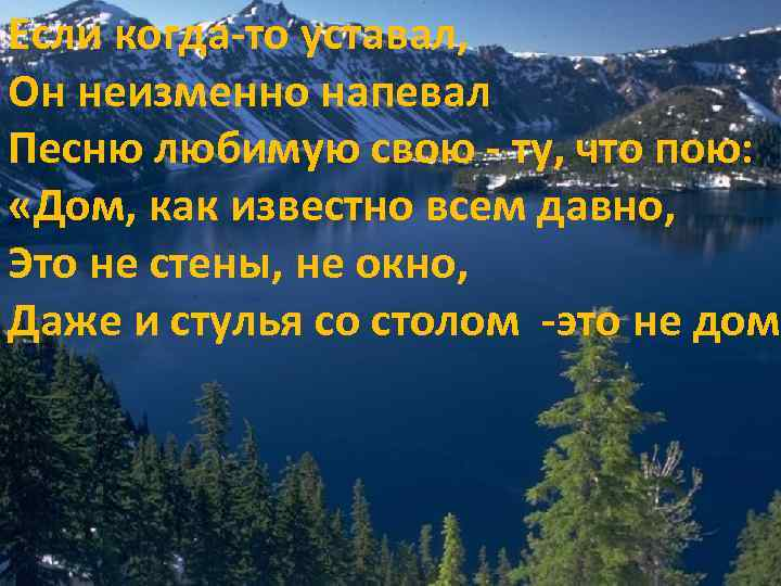 Если когда-то уставал, Он неизменно напевал Песню любимую свою - ту, что пою: «Дом,