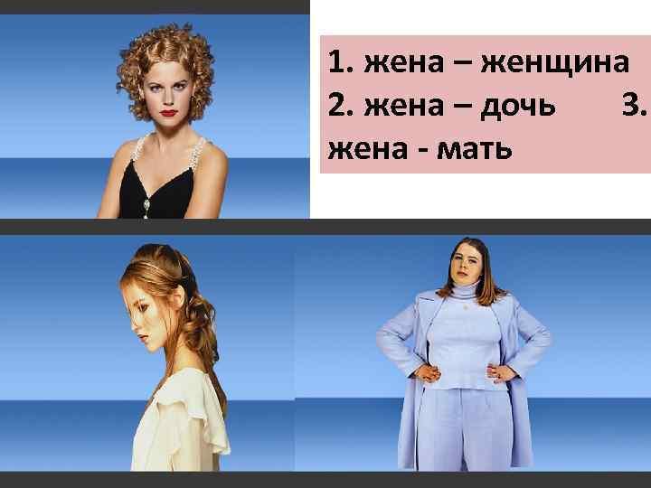 1. жена – женщина 2. жена – дочь 3. жена - мать