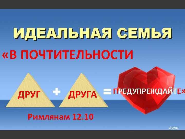 «В ПОЧТИТЕЛЬНОСТИ ДРУГА Римлянам 12. 10 ПРЕДУПРЕЖДАЙТЕ»