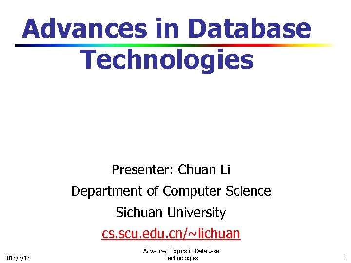 Advances in Database Technologies Presenter: Chuan Li Department of Computer Science Sichuan University cs.
