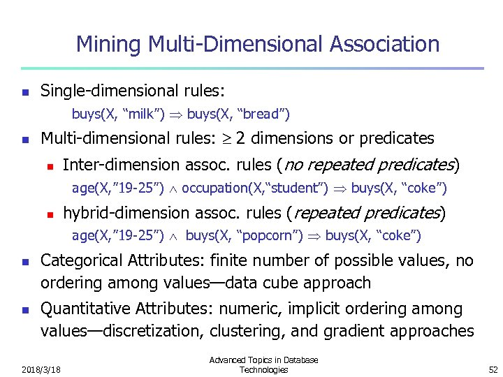 "Mining Multi-Dimensional Association n Single-dimensional rules: buys(X, ""milk"") buys(X, ""bread"") n Multi-dimensional rules: 2"