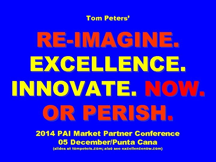 Tom Peters' RE-IMAGINE. EXCELLENCE. INNOVATE. NOW. OR PERISH. 2014 PAI Market Partner Conference 05