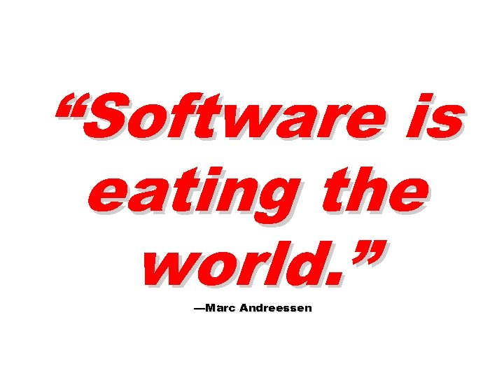 """""""Software is eating the world. """" —Marc Andreessen"""