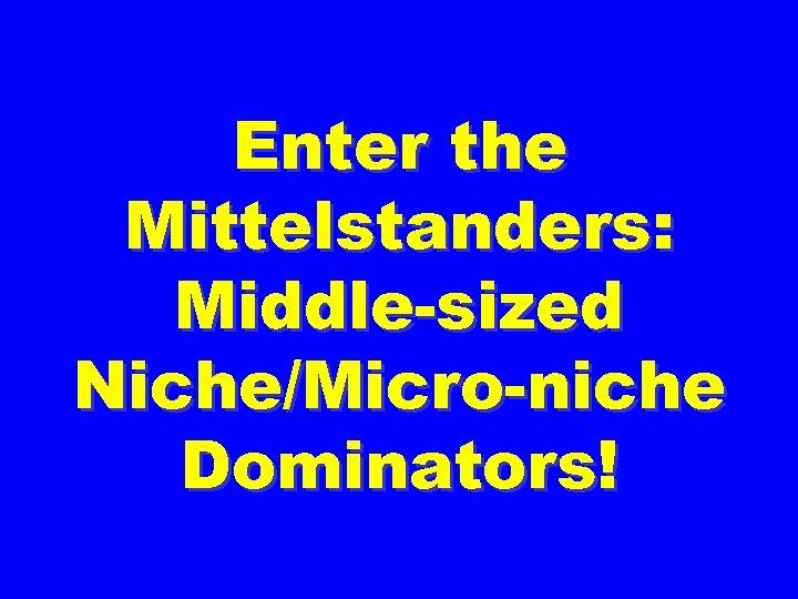 Enter the Mittelstanders: Middle-sized Niche/Micro-niche Dominators!