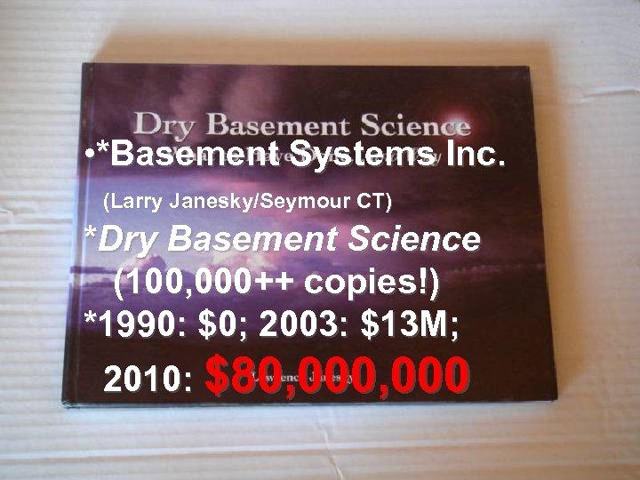 • *Basement Systems Inc. (Larry Janesky/Seymour CT) *Dry Basement Science (100, 000++ copies!)