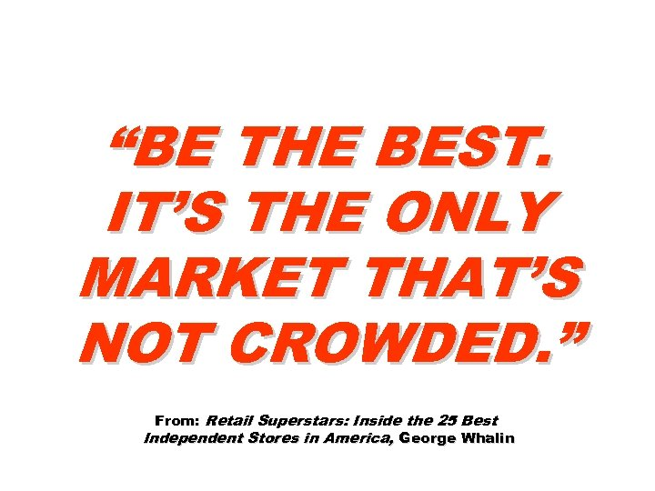 """""""BE THE BEST. IT'S THE ONLY MARKET THAT'S NOT CROWDED. """" From: Retail Superstars:"""