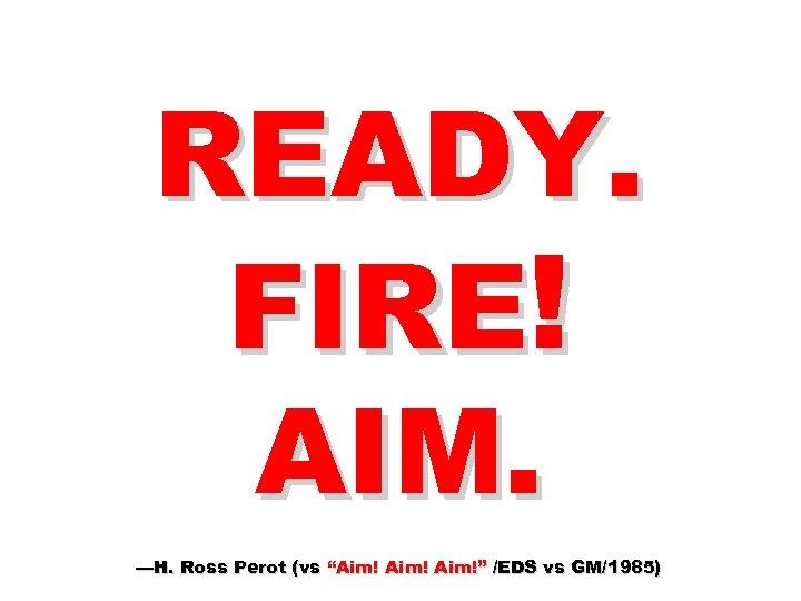"READY. FIRE! AIM. —H. Ross Perot (vs ""Aim!"" /EDS vs GM/1985)"