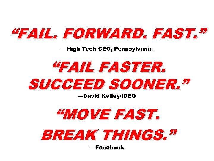 """FAIL. FORWARD. FAST. "" —High Tech CEO, Pennsylvania ""FAIL FASTER. SUCCEED SOONER. "" —David"