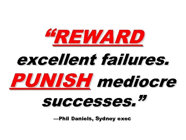 """REWARD excellent failures. PUNISH mediocre successes. "" —Phil Daniels, Sydney exec"