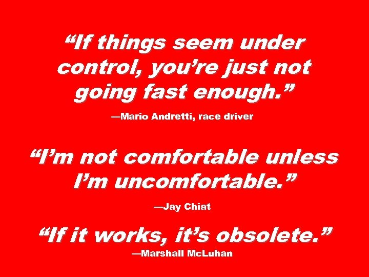 """""""If things seem under control, you're just not going fast enough. """" —Mario Andretti,"""