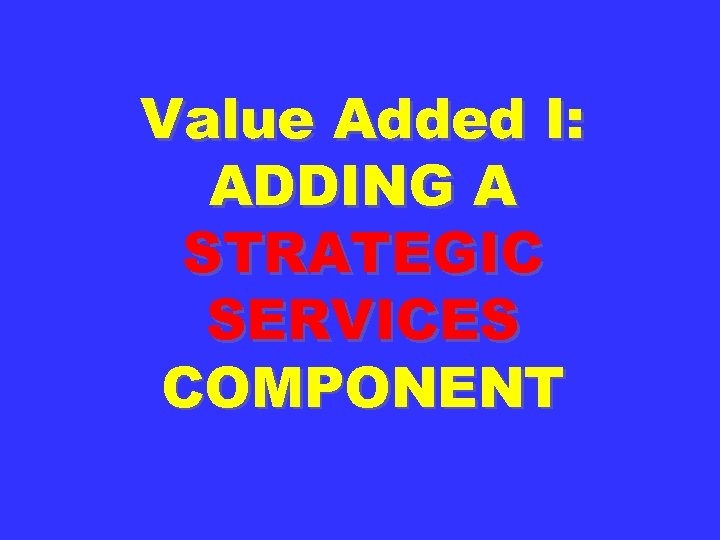 Value Added I: ADDING A STRATEGIC SERVICES COMPONENT