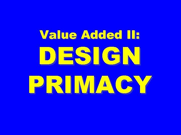 Value Added II: DESIGN PRIMACY
