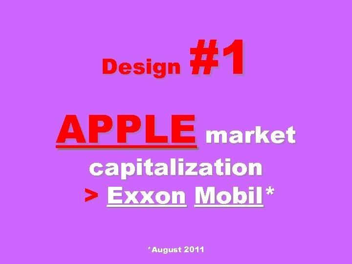 Design #1 APPLE market capitalization > Exxon Mobil* *August 2011