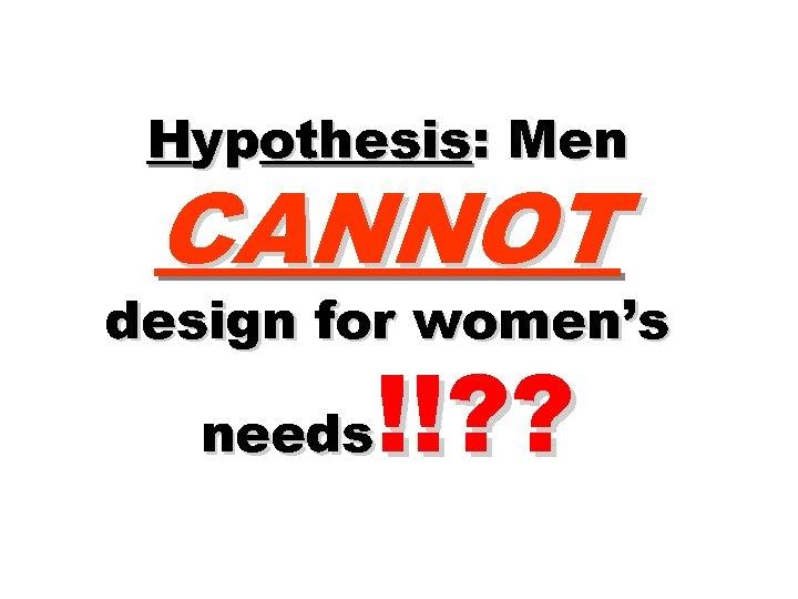 Hypothesis: Men CANNOT design for women's !!? ? needs
