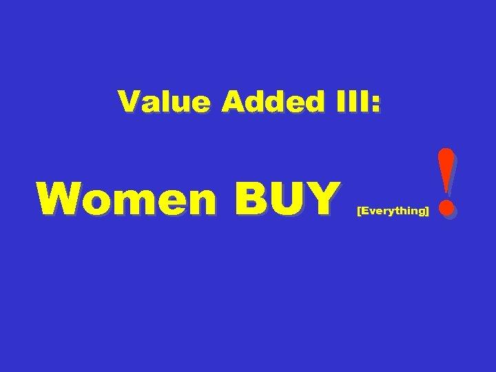 Value Added III: Women BUY ! [Everything]