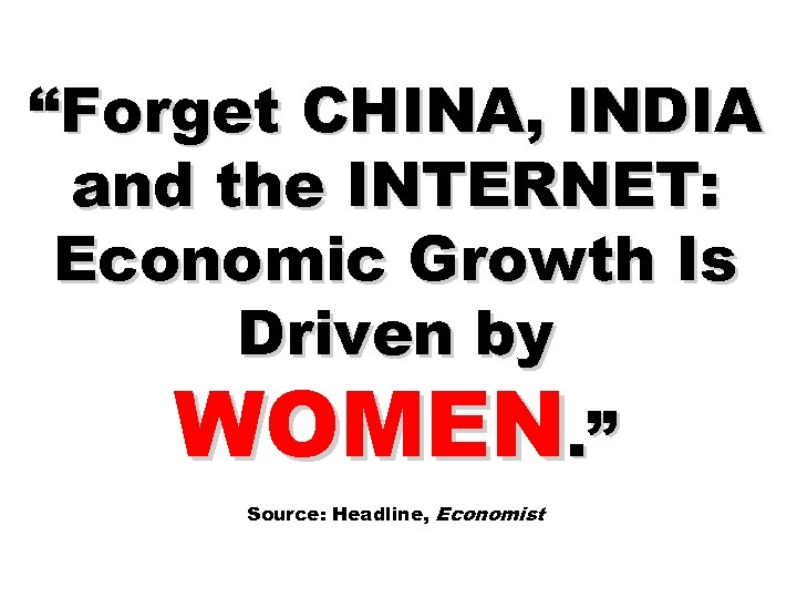 """""""Forget CHINA, INDIA and the INTERNET: Economic Growth Is Driven by WOMEN. """" Source:"""