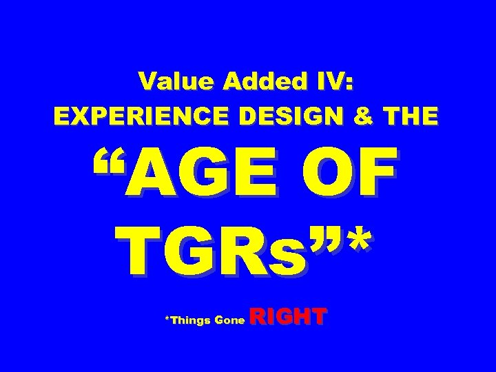 """Value Added IV: EXPERIENCE DESIGN & THE """"AGE OF TGRs""""* *Things Gone RIGHT"""