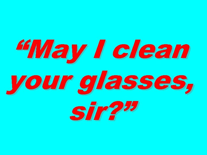 """""""May I clean your glasses, sir? """""""