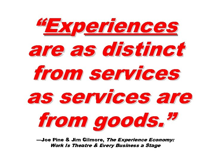"""""""Experiences are as distinct from services as services are from goods. """" —Joe Pine"""