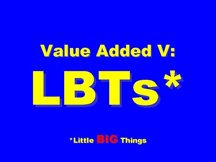 Value Added V: LBTs* *Little BIG Things