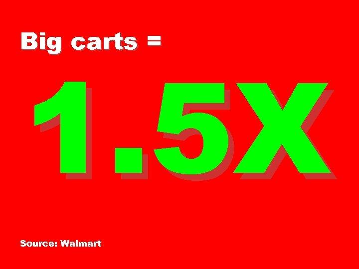 Big carts = 1. 5 X Source: Walmart