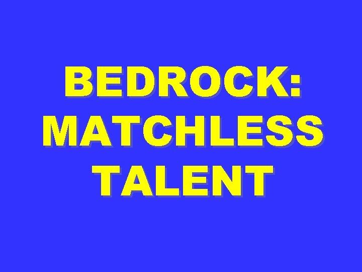 BEDROCK: MATCHLESS TALENT