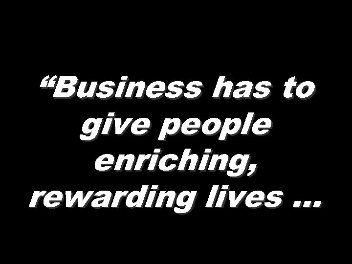 """""""Business has to give people enriching, rewarding lives …"""