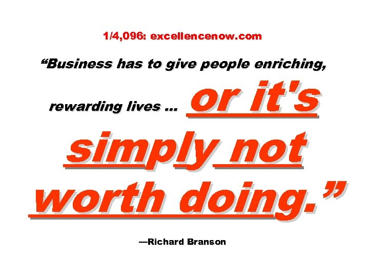 """1/4, 096: excellencenow. com """"Business has to give people enriching, or it's simply not"""