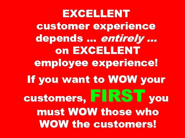EXCELLENT customer experience depends … entirely … on EXCELLENT employee experience! If you want