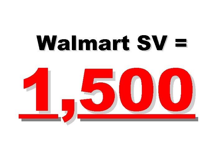 Walmart SV = 1, 500
