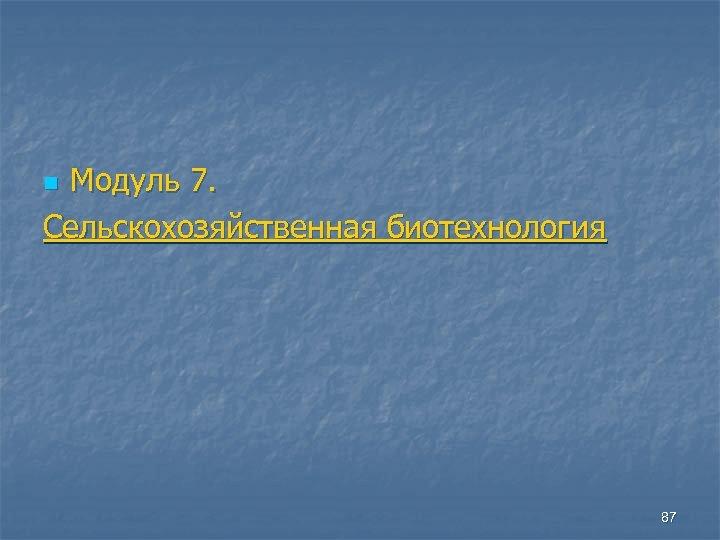 Модуль 7. Сельскохозяйственная биотехнология n 87