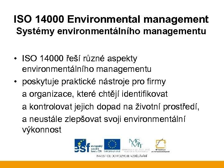 ISO 14000 Environmental management Systémy environmentálního managementu • ISO 14000 řeší různé aspekty environmentálního