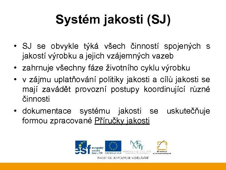 Systém jakosti (SJ) • SJ se obvykle týká všech činností spojených s jakostí výrobku