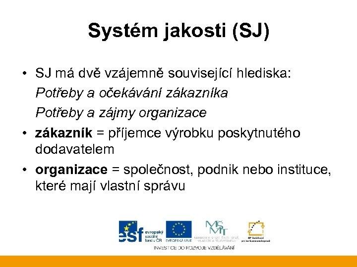 Systém jakosti (SJ) • SJ má dvě vzájemně související hlediska: Potřeby a očekávání zákazníka