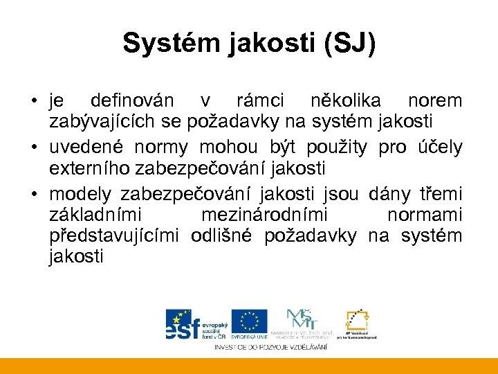 Systém jakosti (SJ) • je definován v rámci několika norem zabývajících se požadavky na