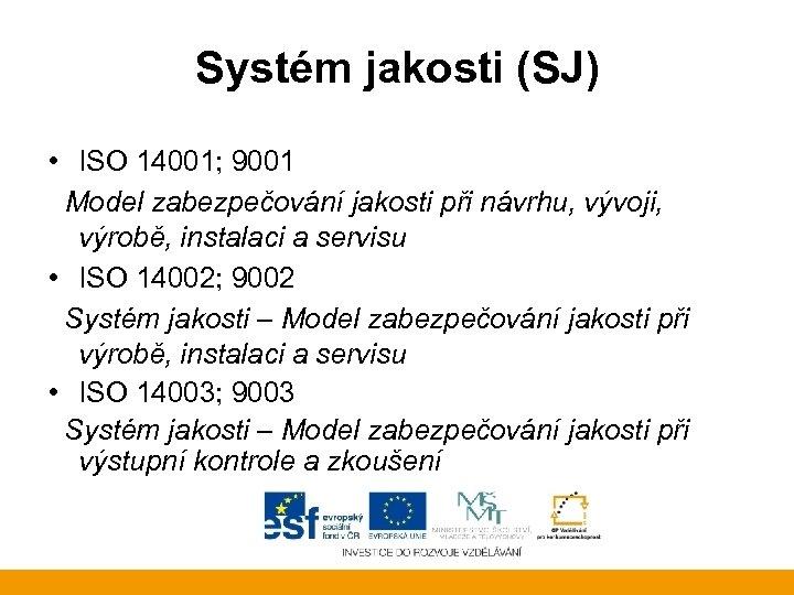 Systém jakosti (SJ) • ISO 14001; 9001 Model zabezpečování jakosti při návrhu, vývoji, výrobě,