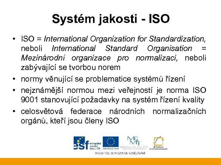 Systém jakosti - ISO • ISO = International Organization for Standardization, neboli International Standard