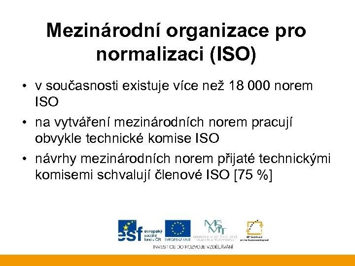 Mezinárodní organizace pro normalizaci (ISO) • v současnosti existuje více než 18 000 norem