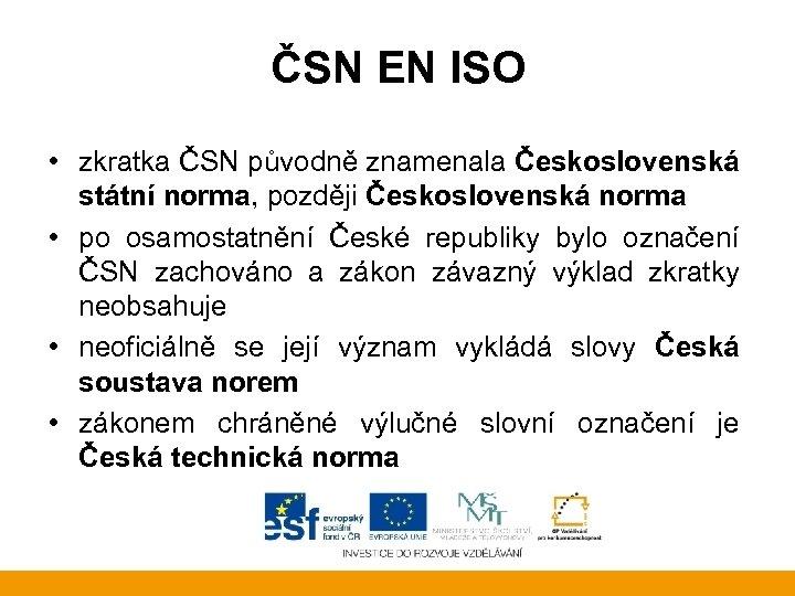 ČSN EN ISO • zkratka ČSN původně znamenala Československá státní norma, později Československá norma