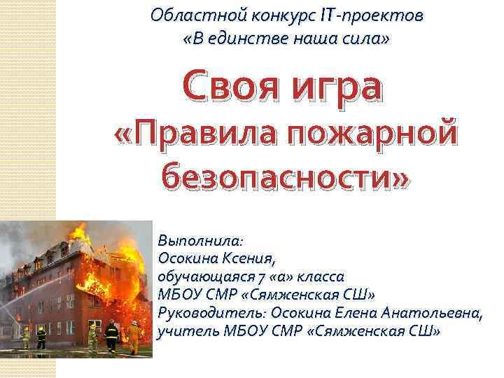 Областной конкурс IT-проектов «В единстве наша сила» Своя игра «Правила пожарной безопасности» Выполнила: Осокина