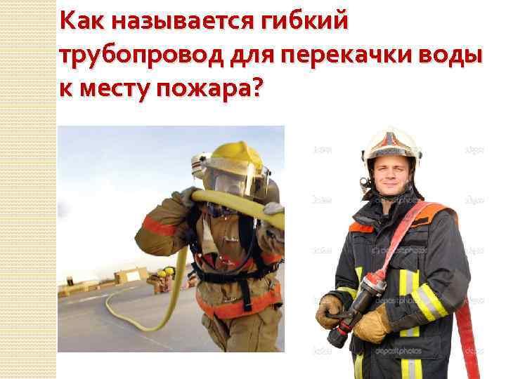 Как называется гибкий трубопровод для перекачки воды к месту пожара?