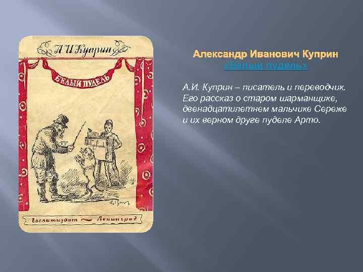 Александр Иванович Куприн «Белый пудель» А. И. Куприн – писатель и переводчик. Его рассказ