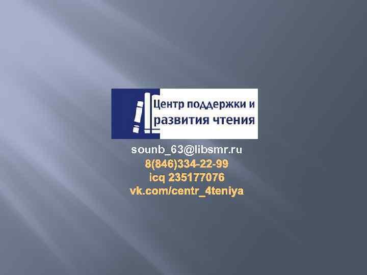 sounb_63@libsmr. ru 8(846)334 -22 -99 icq 235177076 vk. com/centr_4 teniya