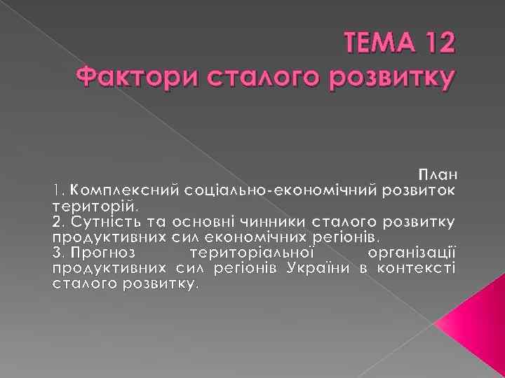 ТЕМА 12 Фактори сталого розвитку План 1. Комплексний соціально-економічний розвиток територій. 2. Сутність та