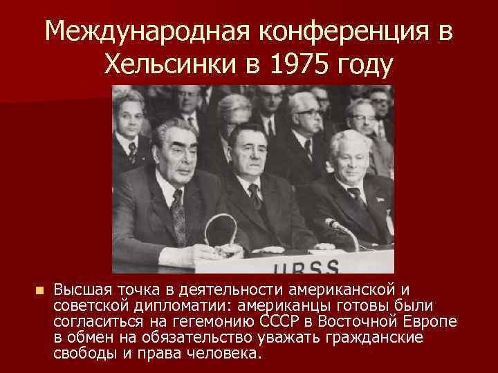 Международная конференция в Хельсинки в 1975 году n Высшая точка в деятельности американской и