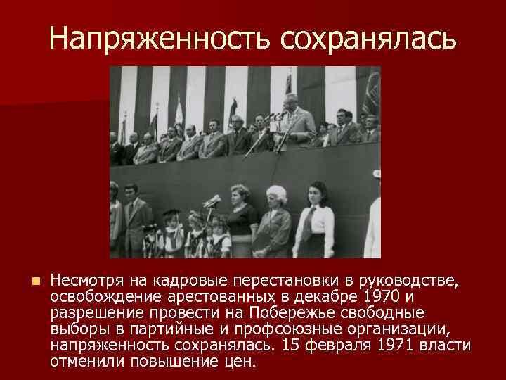Напряженность сохранялась n Несмотря на кадровые перестановки в руководстве, освобождение арестованных в декабре 1970