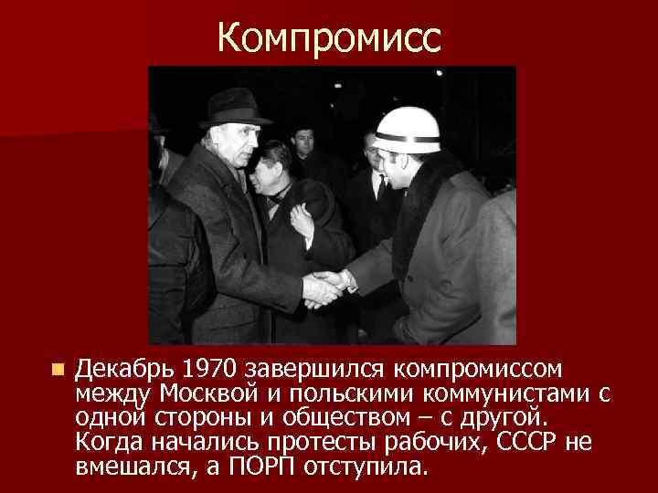 Компромисс n Декабрь 1970 завершился компромиссом между Москвой и польскими коммунистами с одной стороны