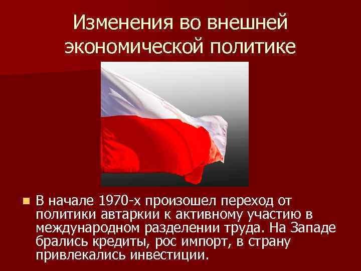 Изменения во внешней экономической политике n В начале 1970 -х произошел переход от политики