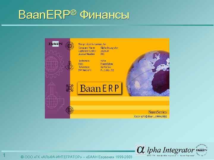Baan. ERP® Финансы 1 © ООО «ГК «АЛЬФА-ИНТЕГРАТОР» – «БААН Евразия» 1999 -2003