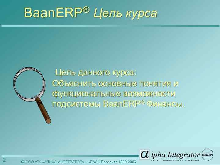 Baan. ERP® Цель курса Цель данного курса: Объяснить основные понятия и функциональные возможности подсистемы